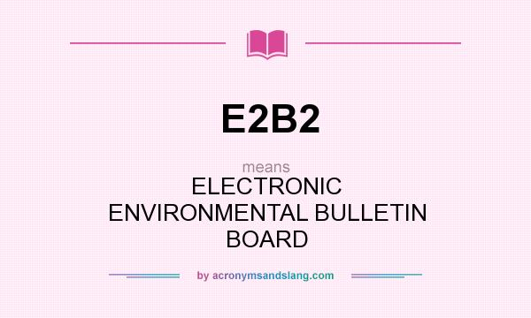 What does E2B2 mean? It stands for ELECTRONIC ENVIRONMENTAL BULLETIN BOARD