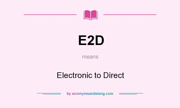 What does E2D mean? It stands for Electronic to Direct