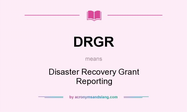 What does DRGR mean? It stands for Disaster Recovery Grant Reporting