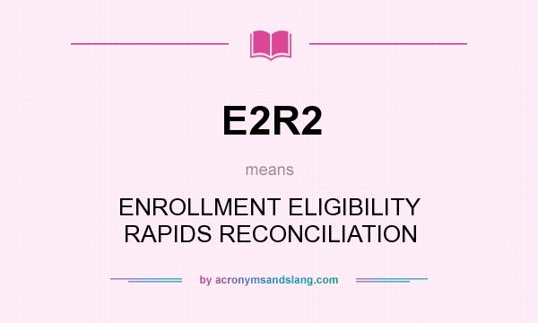 What does E2R2 mean? It stands for ENROLLMENT ELIGIBILITY RAPIDS RECONCILIATION