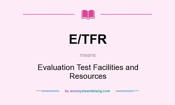 What does E/TFR mean? It stands for Evaluation Test Facilities and Resources