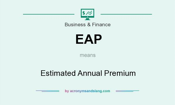 What does EAP mean? It stands for Estimated Annual Premium