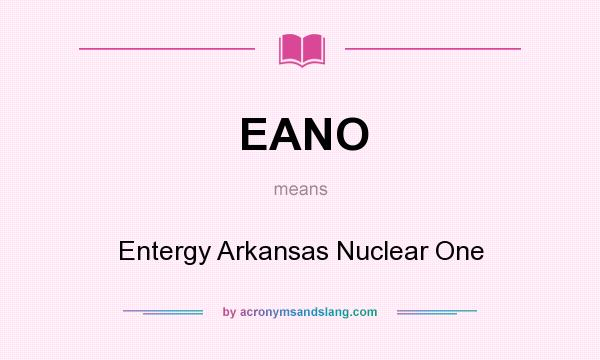 What does EANO mean? It stands for Entergy Arkansas Nuclear One