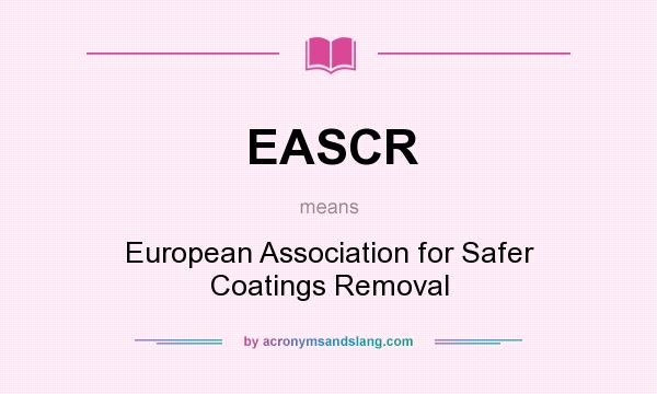 What does EASCR mean? It stands for European Association for Safer Coatings Removal