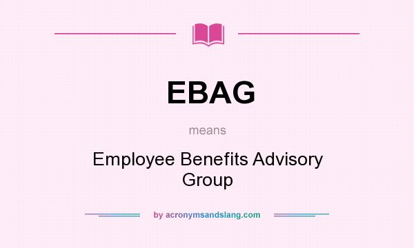 What does EBAG mean? It stands for Employee Benefits Advisory Group