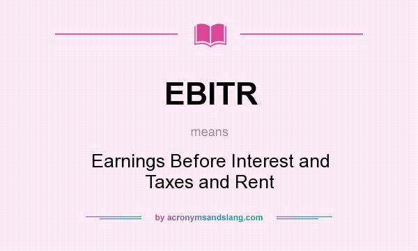 What does EBITR mean? It stands for Earnings Before Interest and Taxes and Rent