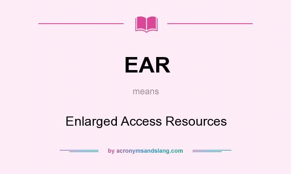What does EAR mean? It stands for Enlarged Access Resources