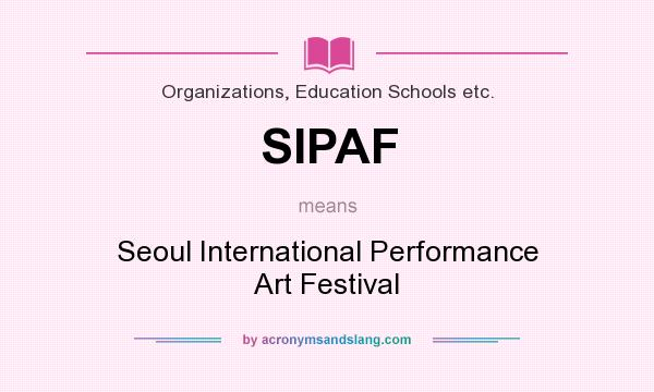 What does SIPAF mean? It stands for Seoul International Performance Art Festival