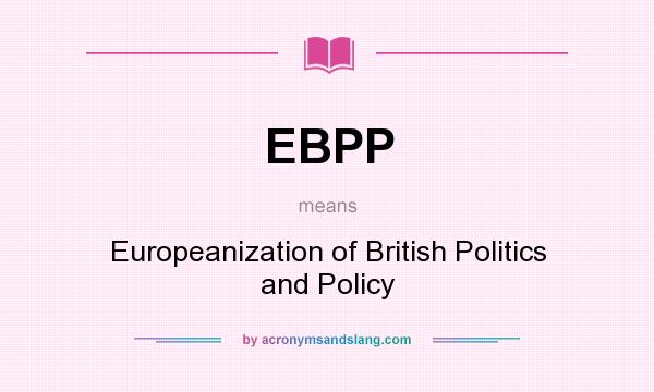 What does EBPP mean? It stands for Europeanization of British Politics and Policy