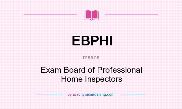 What does EBPHI mean? It stands for Exam Board of Professional Home Inspectors