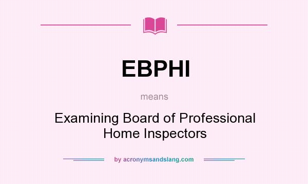 What does EBPHI mean? It stands for Examining Board of Professional Home Inspectors