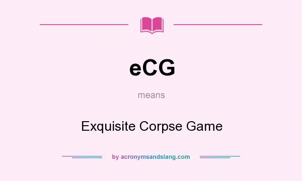 What does eCG mean? It stands for Exquisite Corpse Game