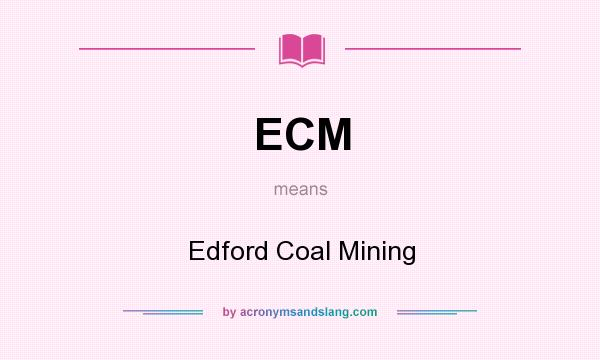 What does ECM mean? It stands for Edford Coal Mining