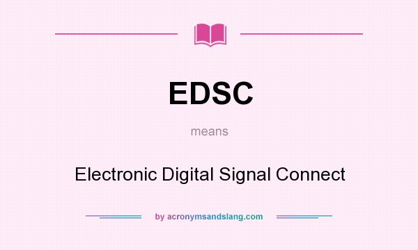 What does EDSC mean? It stands for Electronic Digital Signal Connect