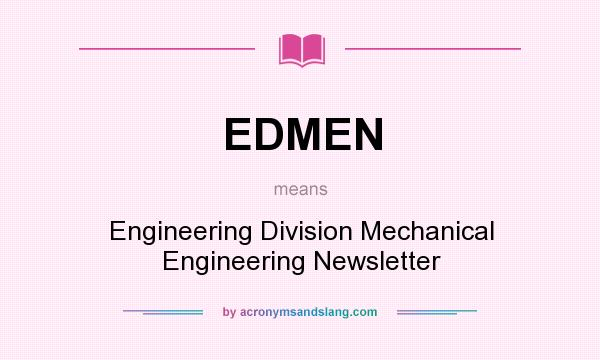 What does EDMEN mean? It stands for Engineering Division Mechanical Engineering Newsletter