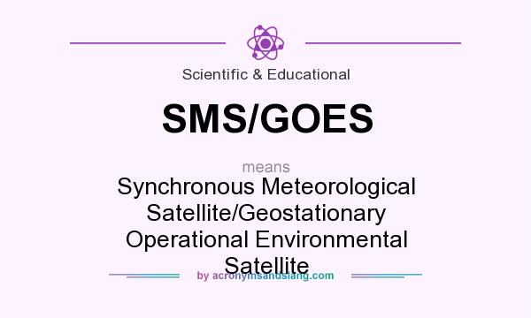 What does SMS/GOES mean? It stands for Synchronous Meteorological Satellite/Geostationary Operational Environmental Satellite