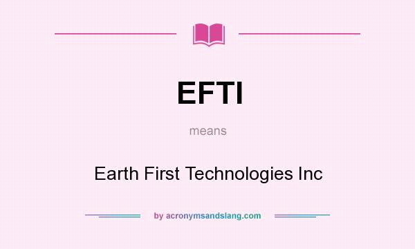 What does EFTI mean? It stands for Earth First Technologies Inc