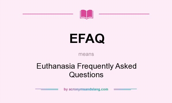 What does EFAQ mean? It stands for Euthanasia Frequently Asked Questions