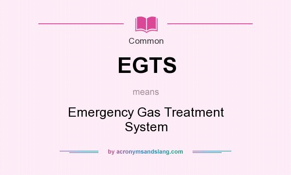 What does EGTS mean? It stands for Emergency Gas Treatment System