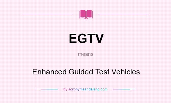 What does EGTV mean? It stands for Enhanced Guided Test Vehicles