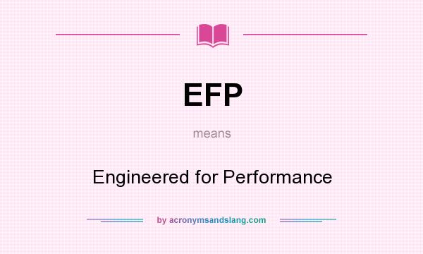 What does EFP mean? It stands for Engineered for Performance