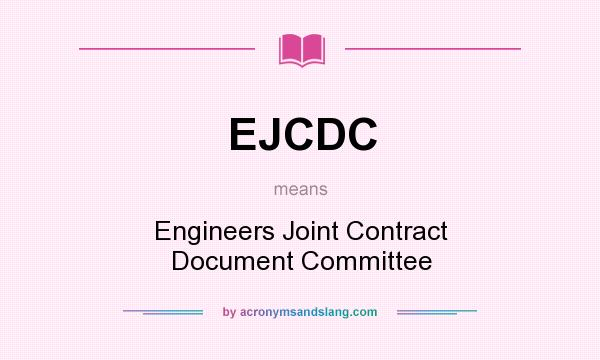 What does EJCDC mean? It stands for Engineers Joint Contract Document Committee