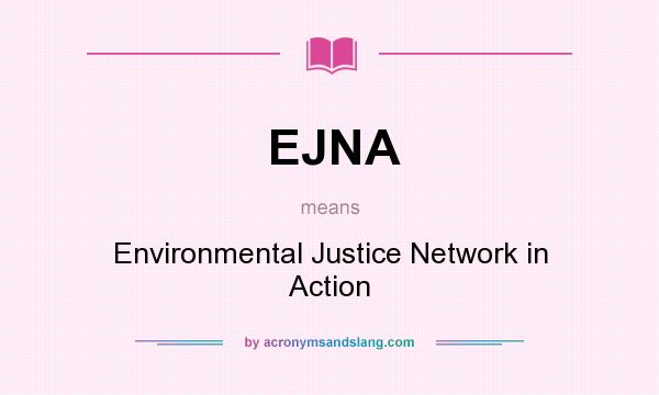 What does EJNA mean? It stands for Environmental Justice Network in Action