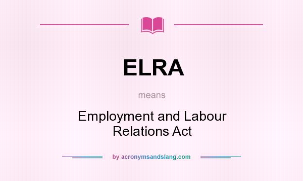 What does ELRA mean? It stands for Employment and Labour Relations Act