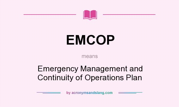 What does EMCOP mean? It stands for Emergency Management and Continuity of Operations Plan