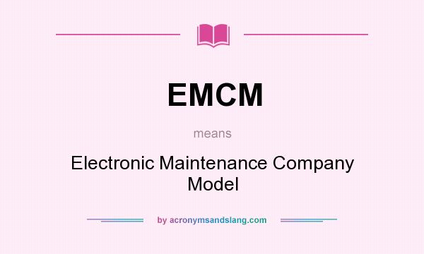 What does EMCM mean? It stands for Electronic Maintenance Company Model