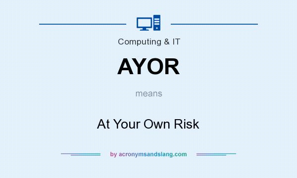 What does AYOR mean? It stands for At Your Own Risk
