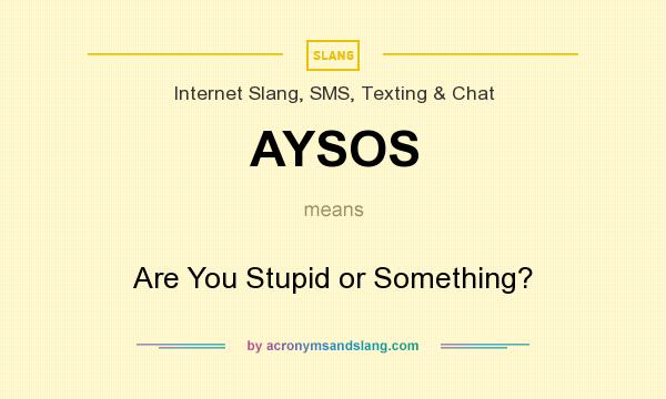 What does AYSOS mean? It stands for Are You Stupid or Something?