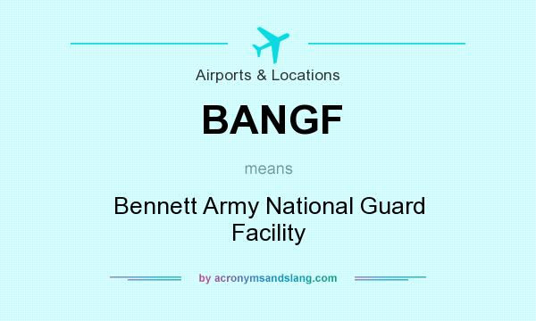 What does BANGF mean? It stands for Bennett Army National Guard Facility