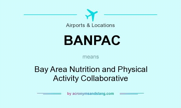 What does BANPAC mean? It stands for Bay Area Nutrition and Physical Activity Collaborative