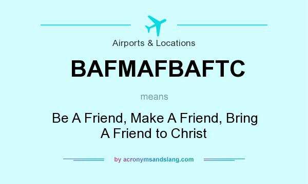 What does BAFMAFBAFTC mean? It stands for Be A Friend, Make A Friend, Bring A Friend to Christ