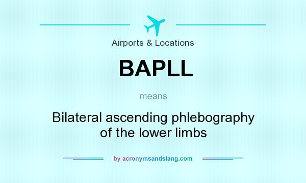What does BAPLL mean? It stands for Bilateral ascending phlebography of the lower limbs