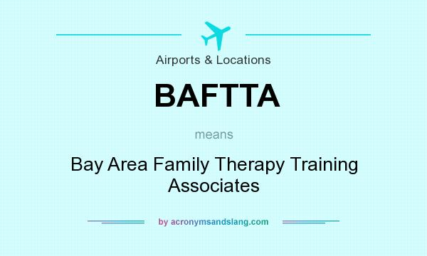 What does BAFTTA mean? It stands for Bay Area Family Therapy Training Associates