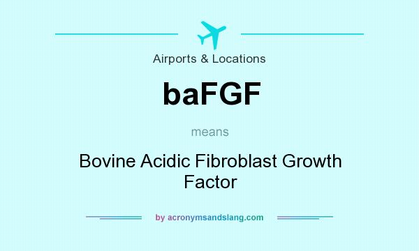 What does baFGF mean? It stands for Bovine Acidic Fibroblast Growth Factor