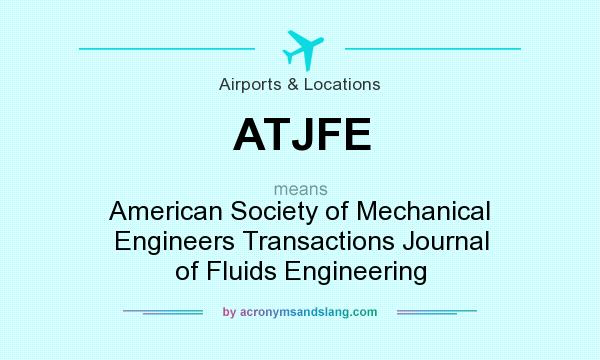 What does ATJFE mean? It stands for American Society of Mechanical Engineers Transactions Journal of Fluids Engineering