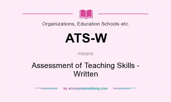 What does ATS-W mean? It stands for Assessment of Teaching Skills - Written