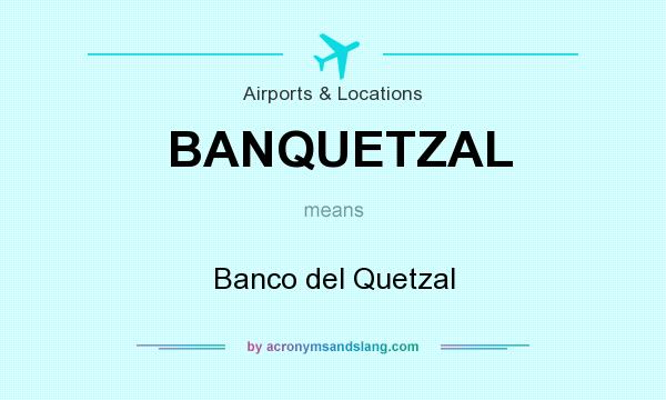 What does BANQUETZAL mean? It stands for Banco del Quetzal