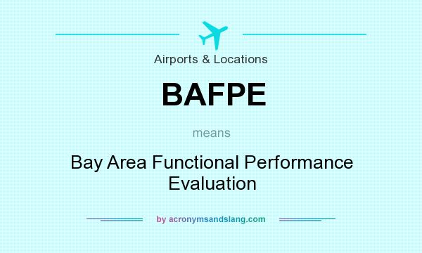 What does BAFPE mean? It stands for Bay Area Functional Performance Evaluation