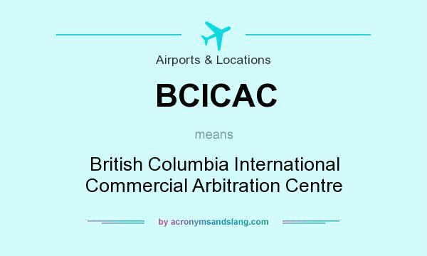 What does BCICAC mean? It stands for British Columbia International Commercial Arbitration Centre