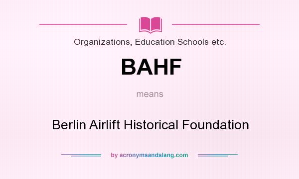 What does BAHF mean? It stands for Berlin Airlift Historical Foundation
