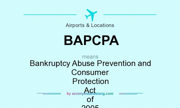 What does BAPCPA mean? It stands for Bankruptcy Abuse Prevention and Consumer Protection Act of 2005