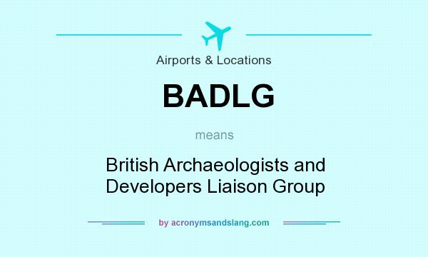 What does BADLG mean? It stands for British Archaeologists and Developers Liaison Group