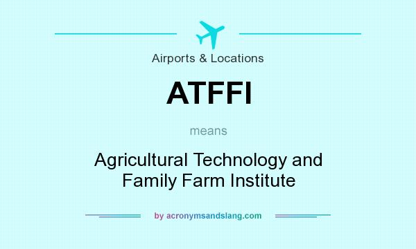 What does ATFFI mean? It stands for Agricultural Technology and Family Farm Institute