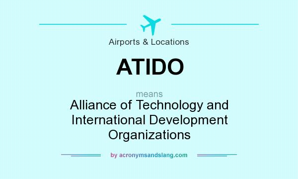 What does ATIDO mean? It stands for Alliance of Technology and International Development Organizations