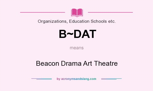What does B~DAT mean? It stands for Beacon Drama Art Theatre