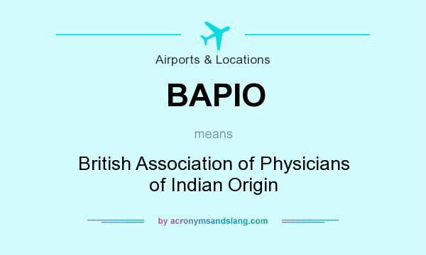 What does BAPIO mean? It stands for British Association of Physicians of Indian Origin